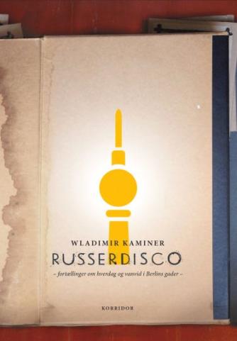 Wladimir Kaminer (f. 1967): Russerdisco : fortællinger om hverdag og vanvid i Berlins gader